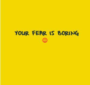 Your fear is boring https://www.facebook.com/GilbertLiz